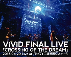 ViViD FINAL LIVE 「CROSSING OF THE DREAM」2015.04.29 Live at パシフィコ横浜国立大ホール DVD&Blu-ray